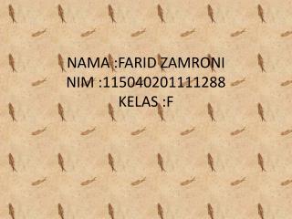 NAMA :FARID ZAMRONI NIM :115040201111288 KELAS :F