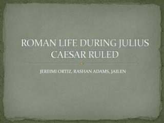 ROMAN LIFE DURING JULIUS CAESAR RULED