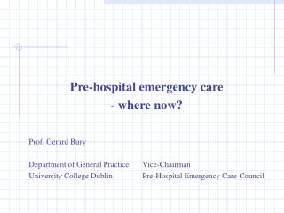 Pre-hospital emergency care - where now   Prof. Gerard Bury  Department of General Practice Vice-Chairman University Col
