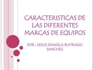 CARACTERISTICAS DE LAS DIFERENTES MARCAS DE EQUIPOS