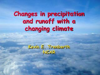 Changes in precipitation and runoff with a changing climate Kevin E.  Trenberth NCAR