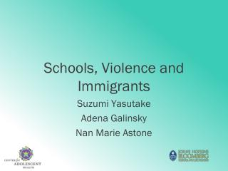 Schools, Violence and Immigrants Suzumi Yasutake Adena Galinsky Nan Marie Astone