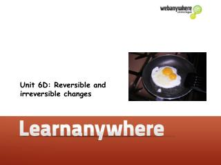 Unit 6D: Reversible and irreversible changes