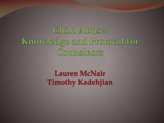 Child Abuse: Knowledge and Protocol for  Counsleors Lauren McNair Timothy Kadehjian