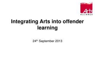 Integrating Arts into offender learning 24 th  September 2013