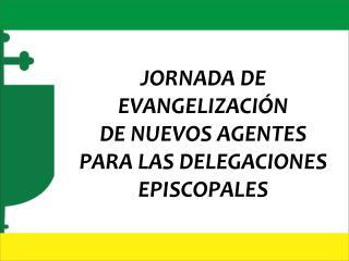 JORNADA DE EVANGELIZACIÓN  DE NUEVOS AGENTES PARA LAS DELEGACIONES  EPISCOPALES
