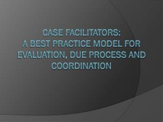 Case Facilitators:   A Best Practice Model for Evaluation, Due Process and Coordination