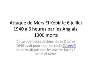 Attaque de Mers El Kébir le 6 juillet 1940 à 6 heures par les Anglais. 1300 morts