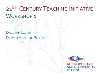 21 st -Century Teaching Initiative Workshop 1 Dr . Jeff  Loats Department  of  Physics