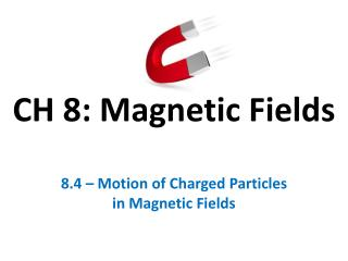 CH 8: Magnetic Fields