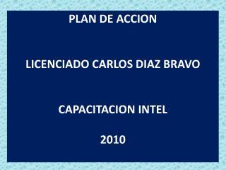 PLAN DE ACCION LICENCIADO CARLOS DIAZ BRAVO CAPACITACION INTEL 2010