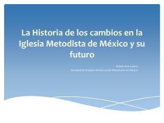 La Historia de los  cambios  en la Iglesia Metodista de México y su  futuro