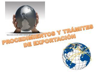 PROCEDIMIENTOS Y TRÁMITES  DE EXPORTACIÓN