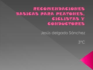 RECOMENDACIONES BASICAS PARA PEATONES, CICLISTAS Y CONDUCTORES