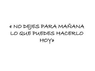 « NO DEJES  PARA MAÑANA LO QUE PUEDES HACERLO HOY»