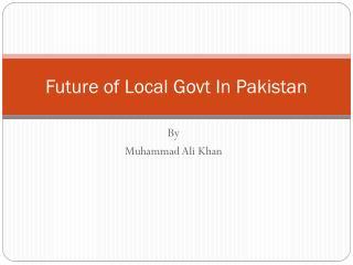 Future of Local  Govt  In Pakistan