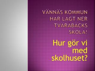Vännäs kommun har lagt ner  Tväråbäcks  skola!