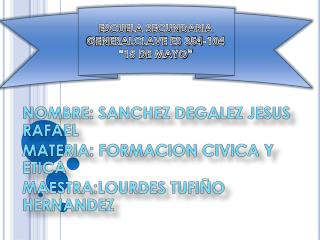 NOMBRE: SANCHEZ  DEGALEZ JESUS RAFAEL MATERIA: FORMACION CIVICA Y ETICA