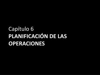 Capítulo 6 PLANIFICACIÓN DE LAS OPERACIONES