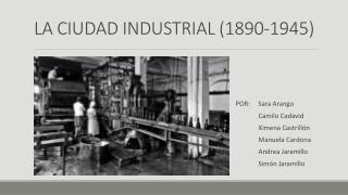 LA CIUDAD INDUSTRIAL ( 1890-1945 )
