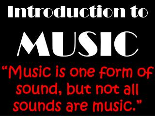 Introduction to  MUSIC  �Music is one form of sound, but not all sounds are music.�