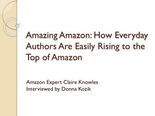 Amazing Amazon: How Everyday Authors Are Easily Rising to the Top of Amazon