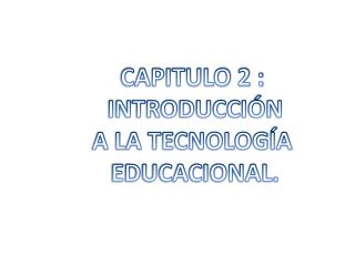 CAPITULO 2 :  INTRODUCCIÓN  A LA TECNOLOGÍA  EDUCACIONAL.