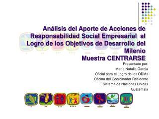 Presentado por: María Natalia García Oficial para el Logro de los ODMs