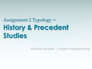 Assignment 2 Typology  –  History  & Precedent Studies