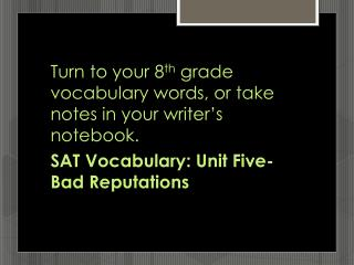 Turn to your 8 th  grade vocabulary words, or take notes in your writer's notebook.
