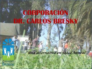 CORPORACIÓN  DR. CARLOS BRESKY Una alternativa en Salud Mental