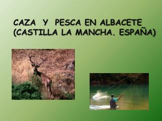 CAZA  Y  PESCA EN ALBACETE  (CASTILLA LA MANCHA. ESPAÑA)
