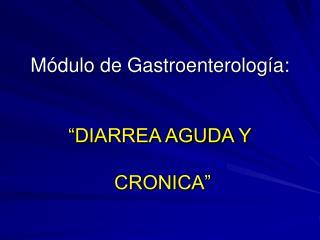 M dulo de Gastroenterolog a:    DIARREA AGUDA Y   CRONICA