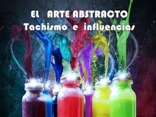 EL   ARTE ABSTRACTO    Tachismo  e  influencias