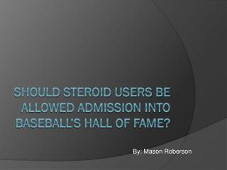 Should Steroid Users be Allowed Admission into Baseball's Hall of Fame?