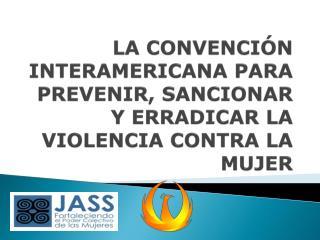LA CONVENCIÓN INTERAMERICANA PARA PREVENIR, SANCIONAR Y ERRADICAR LA VIOLENCIA CONTRA LA MUJER