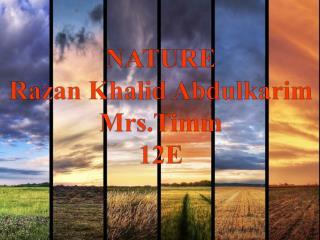 NATURE Razan Khalid Abdulkarim Mrs.Timm 12E