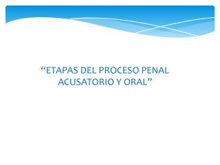 """""""ETAPAS DEL PROCESO PENAL ACUSATORIO Y ORAL"""""""