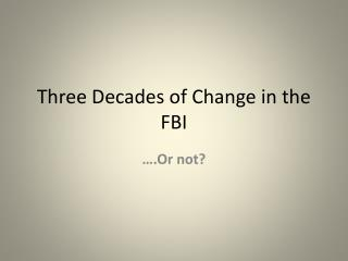 Three Decades of Change in the FBI