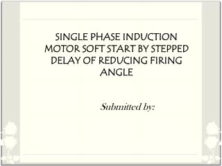 SINGLE PHASE INDUCTION MOTOR SOFT START BY STEPPED DELAY OF REDUCING FIRING ANGLE