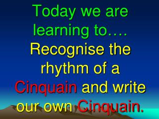 Today we are learning to….  Recognise the rhythm of a  Cinquain  and write our own  Cinquain .