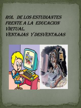 ROL   DE LOS ESTUDIANTES  FRENTE A LA  EDUCACION VIRTUAL. VENTAJAS  Y DESVENTAJAS
