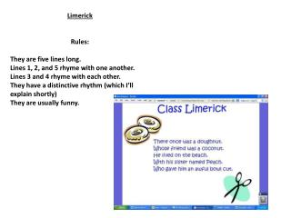 Limerick Rules : They are five lines long. Lines 1, 2, and 5 rhyme with one another.