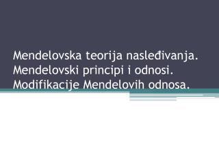 Mendelovska teorija nasleđivanja. Mendelovski principi i odnosi. Modifikacije Mendelovih odnosa.