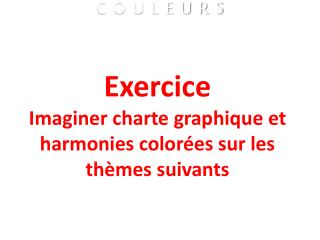 Exercice Imaginer charte graphique et harmonies colorées  sur les thèmes suivants