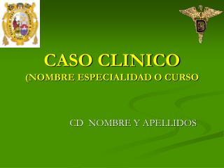 CASO CLINICO NOMBRE ESPECIALIDAD O CURSO