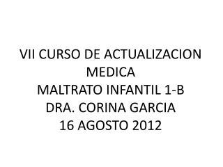 VII CURSO DE ACTUALIZACION MEDICA  MALTRATO  INFANTIL 1-B DRA. CORINA GARCIA 16 AGOSTO 2012