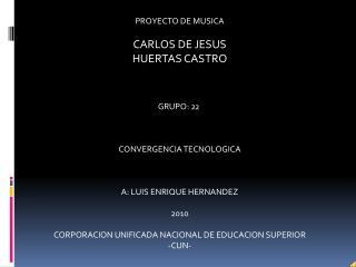 PROYECTO DE MUSICA CARLOS  DE JESUS HUERTAS CASTRO GRUPO: 22  CONVERGENCIA TECNOLOGICA