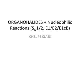 ORGANOHALIDES +  Nucleophilic  Reactions (S N 1/2, E1/E2/E1cB)