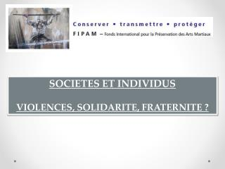 SOCIETES ET INDIVIDUS VIOLENCES, SOLIDARITE, FRATERNITE ?